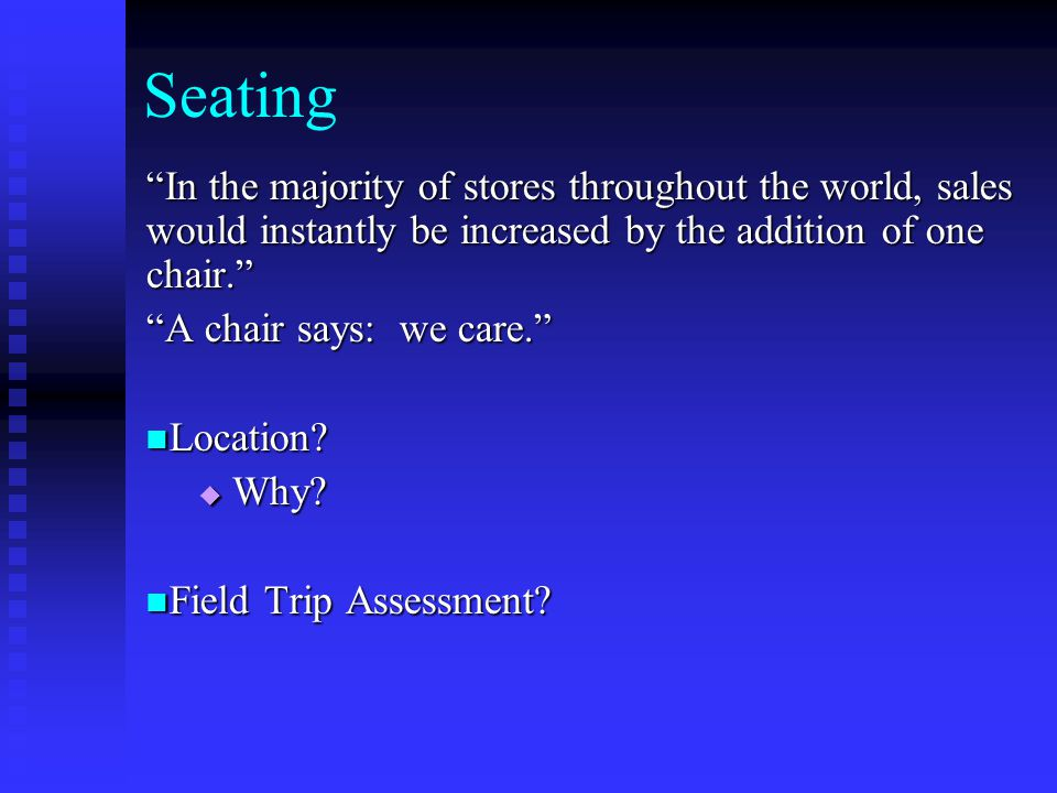 Seating In the majority of stores throughout the world, sales would instantly be increased by the addition of one chair.