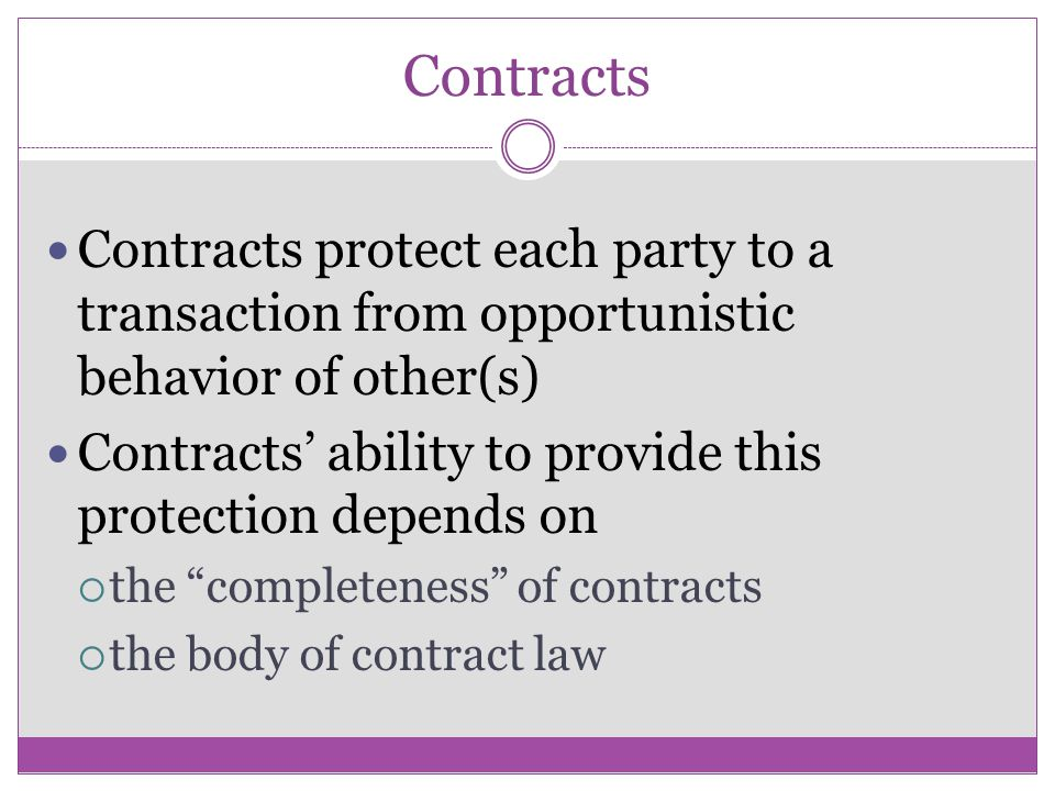 Contracts Contracts protect each party to a transaction from opportunistic behavior of other(s)