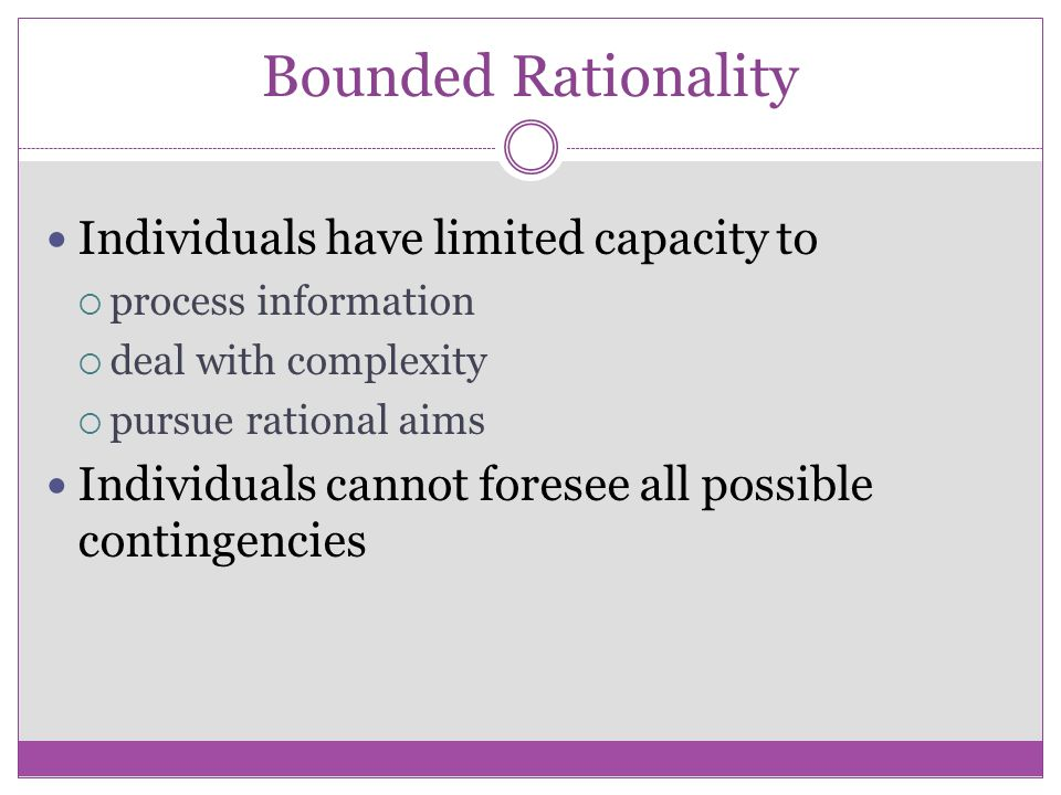 Bounded Rationality Individuals have limited capacity to