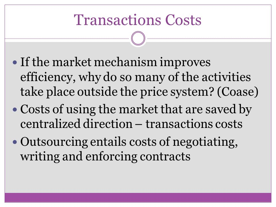 Transactions Costs If the market mechanism improves efficiency, why do so many of the activities take place outside the price system (Coase)