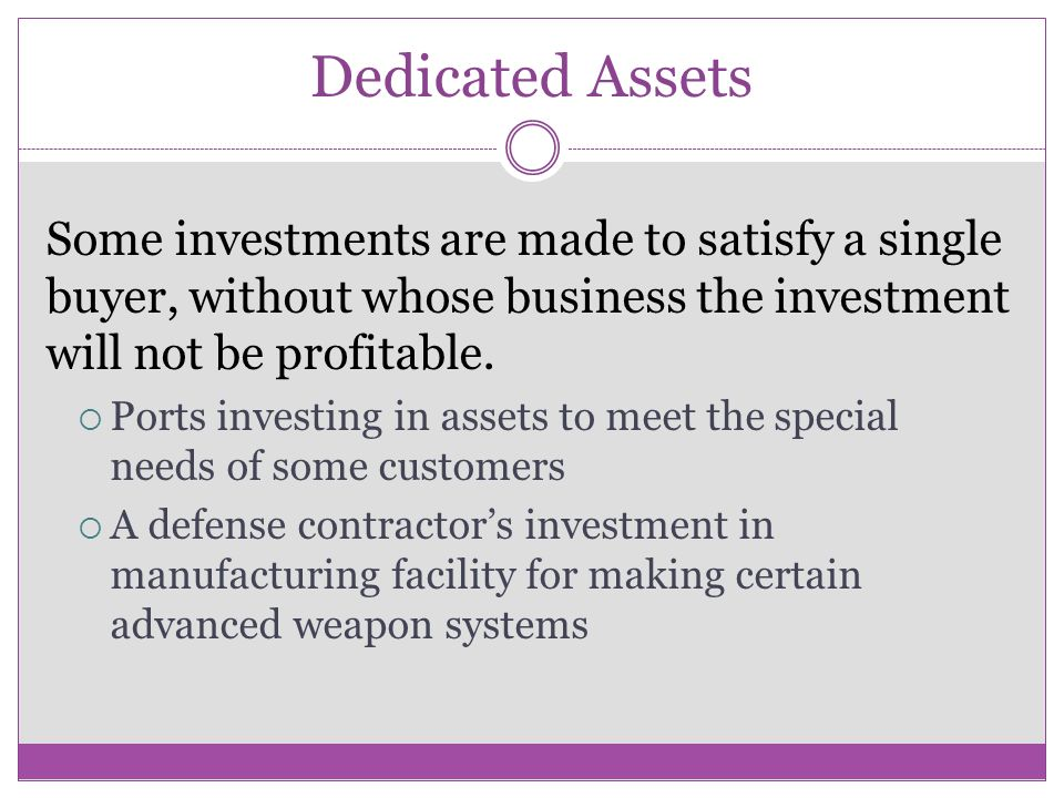 Dedicated Assets Some investments are made to satisfy a single buyer, without whose business the investment will not be profitable.