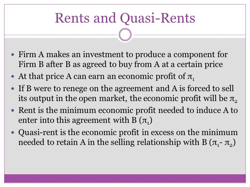 Rents and Quasi-Rents Firm A makes an investment to produce a component for Firm B after B as agreed to buy from A at a certain price.