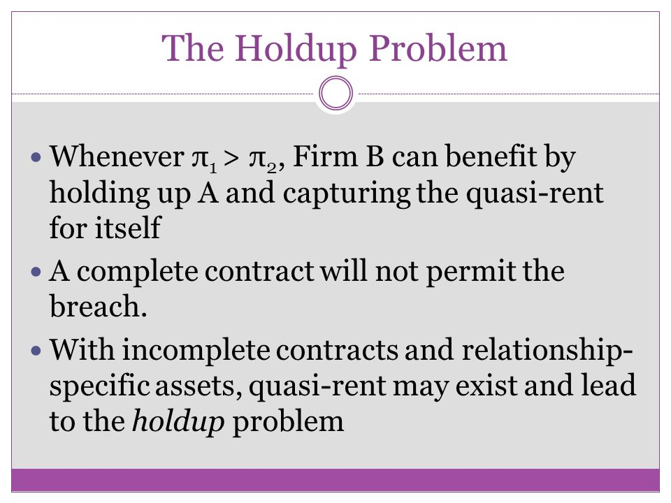 The Holdup Problem Whenever π1 > π2, Firm B can benefit by holding up A and capturing the quasi-rent for itself.