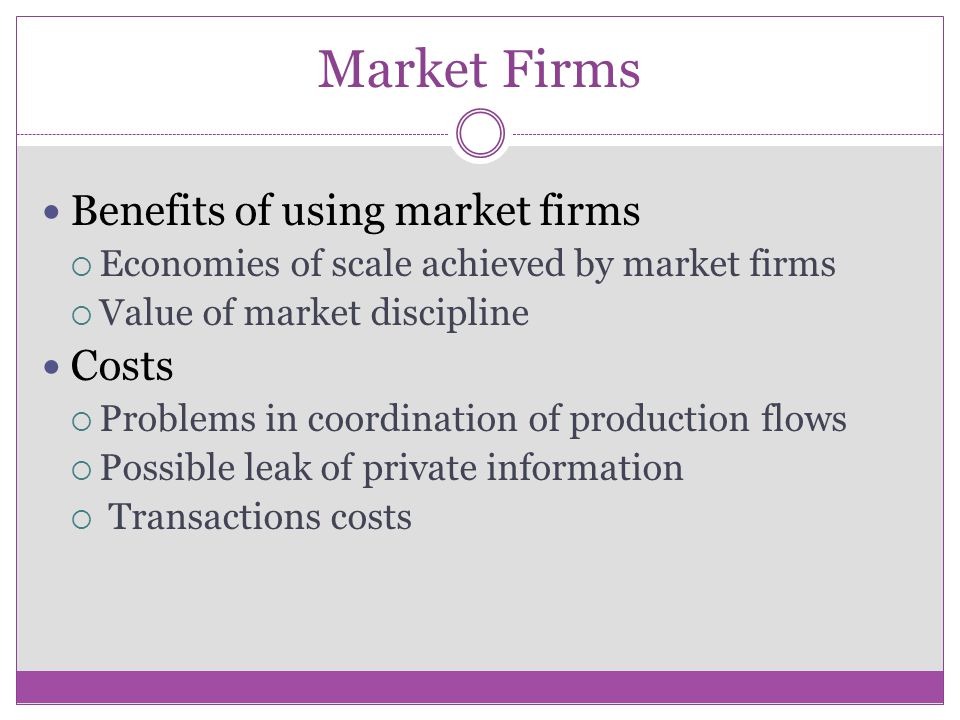 Market Firms Benefits of using market firms Costs