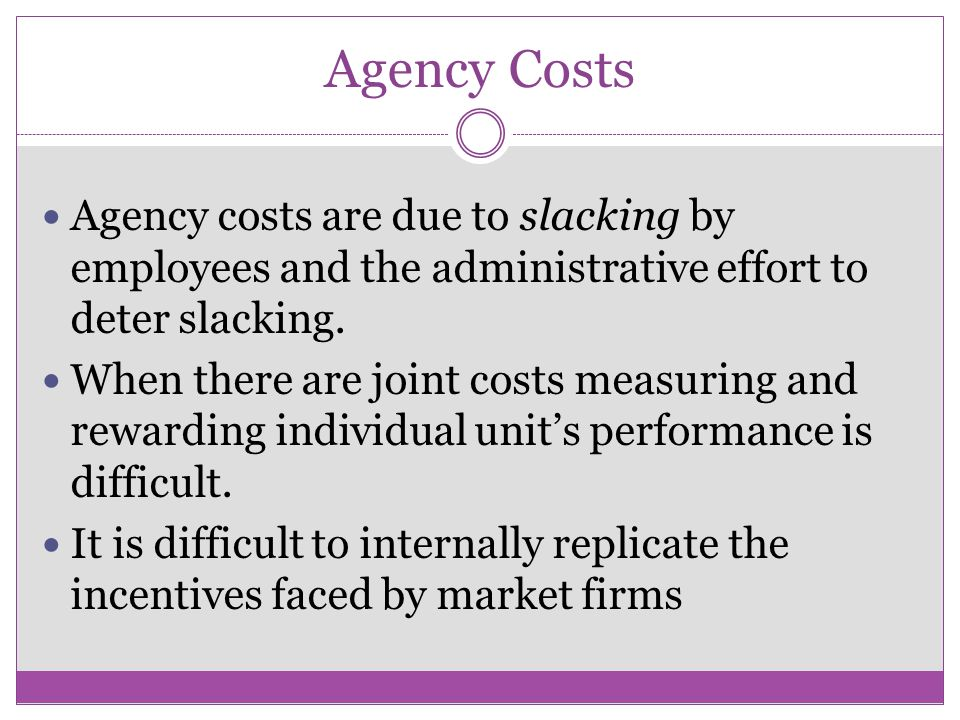 Agency Costs Agency costs are due to slacking by employees and the administrative effort to deter slacking.