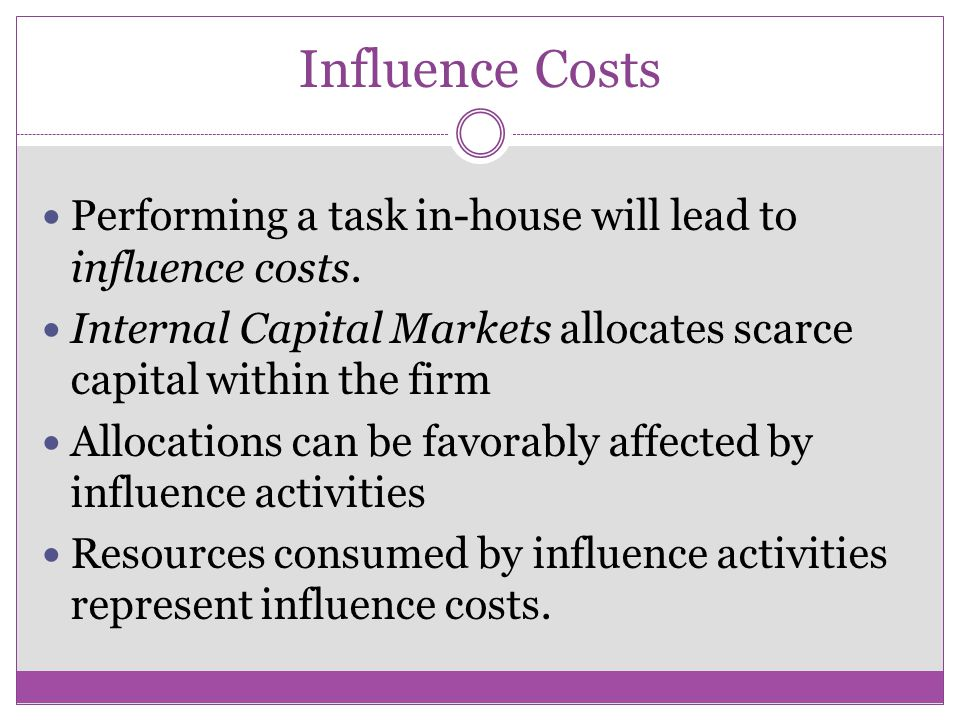 Influence Costs Performing a task in-house will lead to influence costs. Internal Capital Markets allocates scarce capital within the firm.