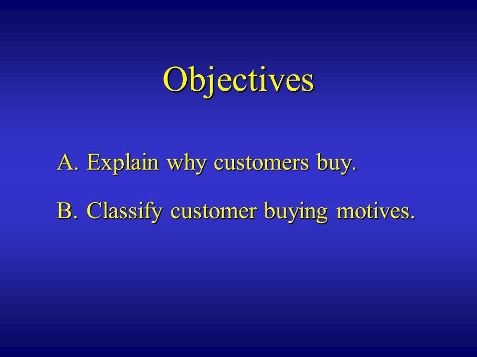 Objectives A. Explain why customers buy.