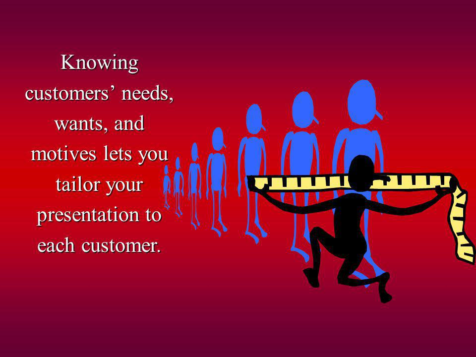 Knowing customers' needs, wants, and motives lets you tailor your presentation to each customer.