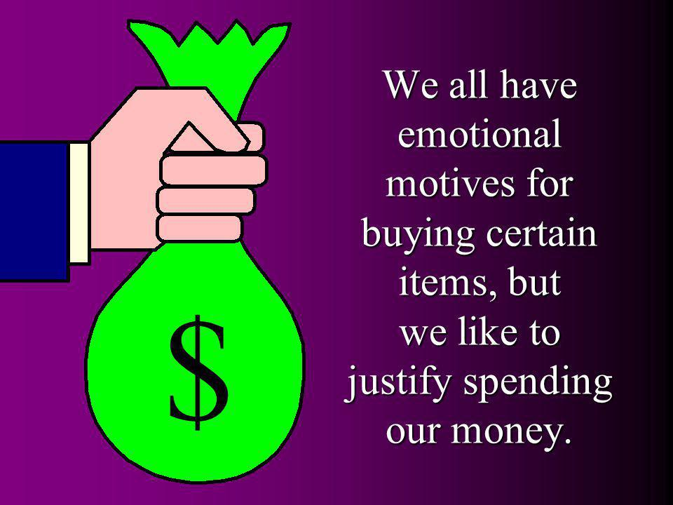 $ We all have emotional motives for buying certain items, but we like to justify spending our money.
