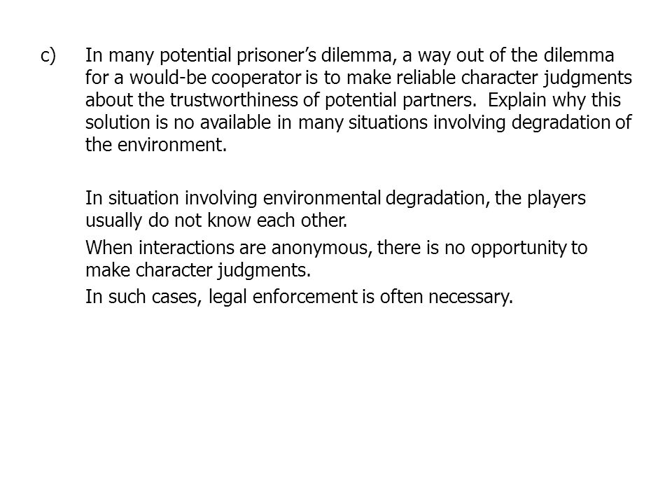 In many potential prisoner's dilemma, a way out of the dilemma for a would-be cooperator is to make reliable character judgments about the trustworthiness of potential partners. Explain why this solution is no available in many situations involving degradation of the environment.
