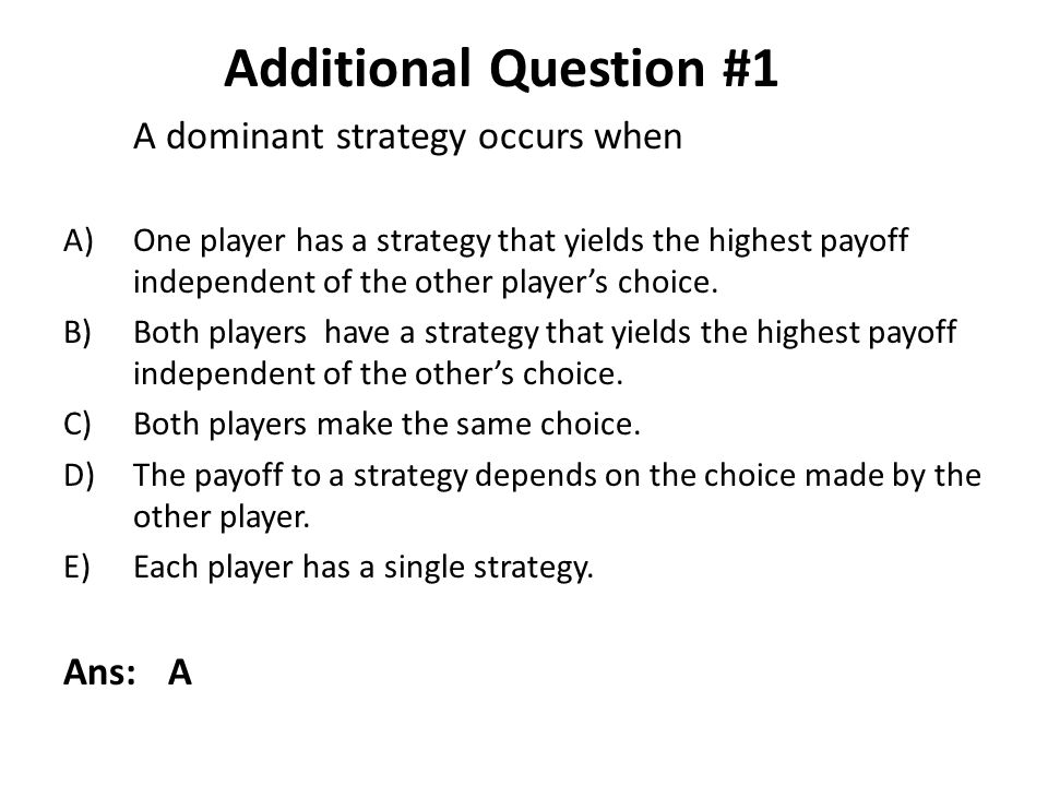 Additional Question #1 A dominant strategy occurs when Ans: A