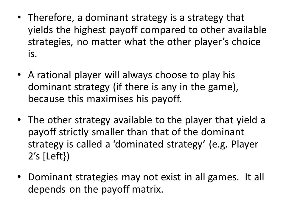 Therefore, a dominant strategy is a strategy that yields the highest payoff compared to other available strategies, no matter what the other player's choice is.