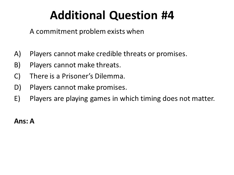 Additional Question #4 A commitment problem exists when