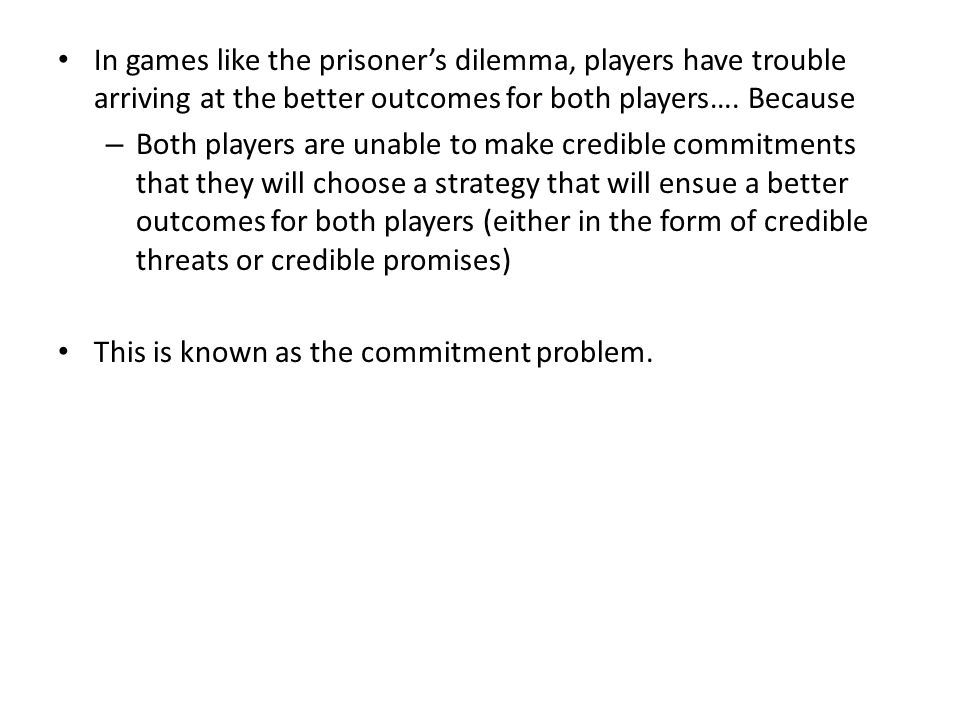 In games like the prisoner's dilemma, players have trouble arriving at the better outcomes for both players…. Because