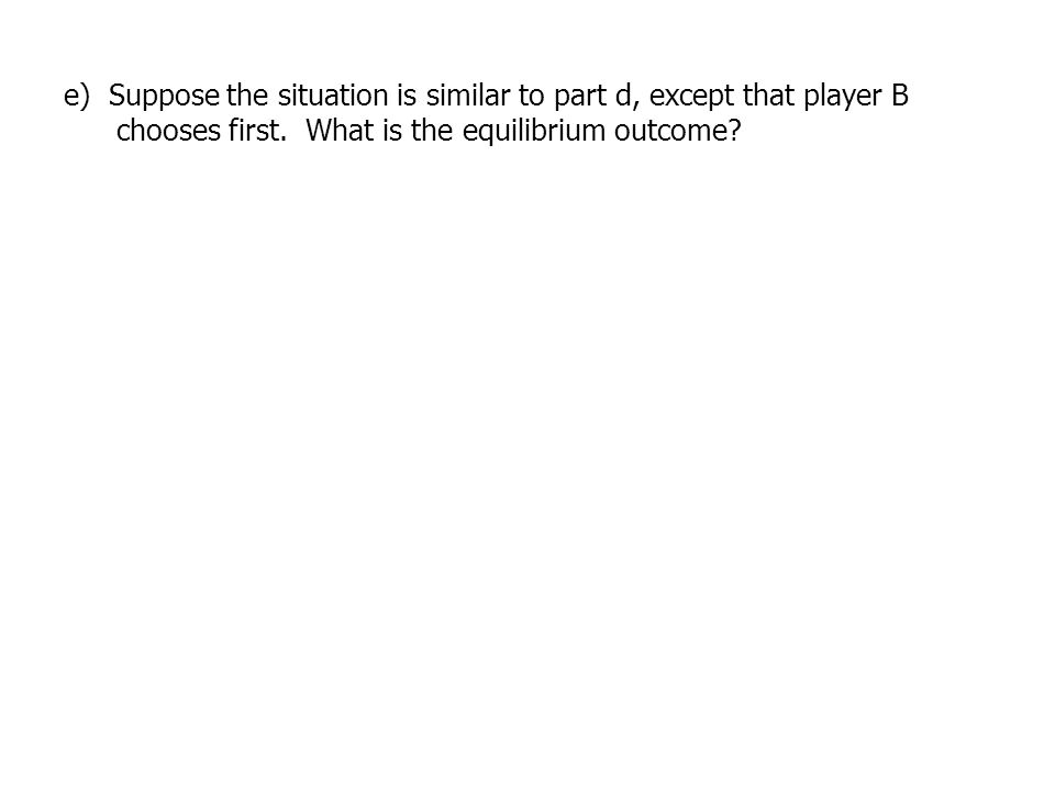 e) Suppose the situation is similar to part d, except that player B chooses first.