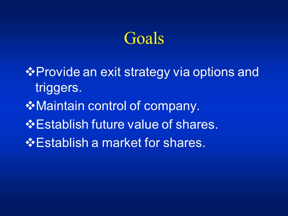 Goals Provide an exit strategy via options and triggers.