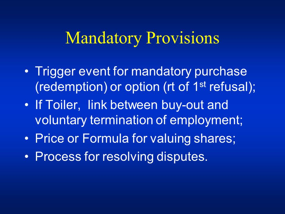 Mandatory Provisions Trigger event for mandatory purchase (redemption) or option (rt of 1st refusal);