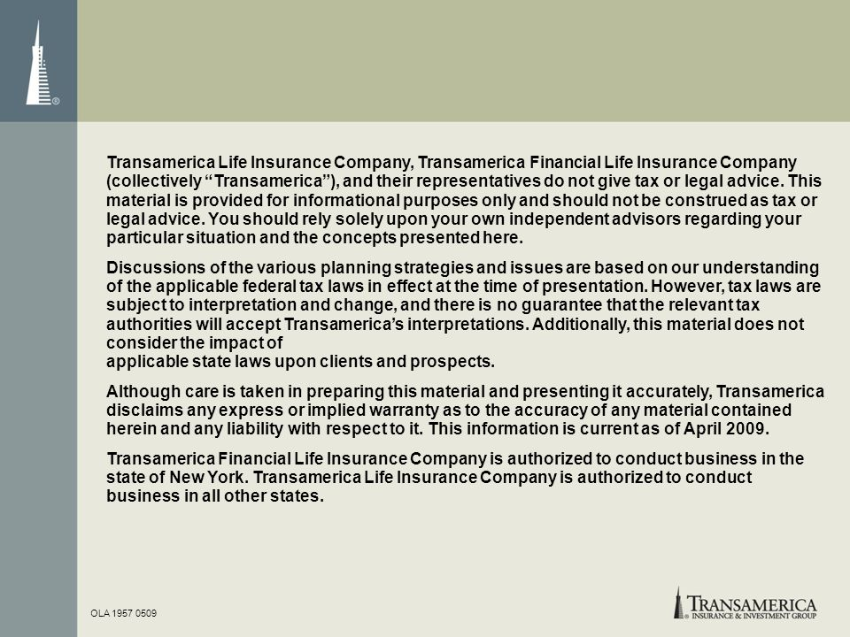 Transamerica Life Insurance Company, Transamerica Financial Life Insurance Company (collectively Transamerica ), and their representatives do not give tax or legal advice. This material is provided for informational purposes only and should not be construed as tax or legal advice. You should rely solely upon your own independent advisors regarding your particular situation and the concepts presented here.