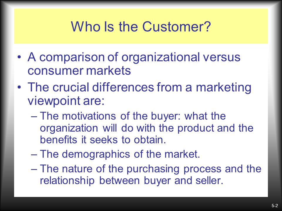 Who Is the Customer A comparison of organizational versus consumer markets. The crucial differences from a marketing viewpoint are: