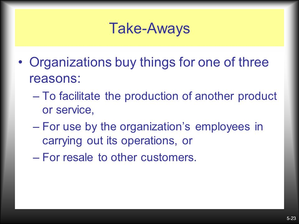 Take-Aways Organizations buy things for one of three reasons:
