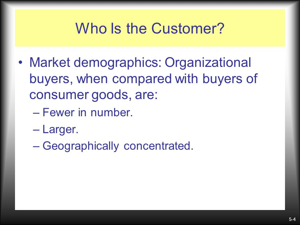 Who Is the Customer Market demographics: Organizational buyers, when compared with buyers of consumer goods, are: