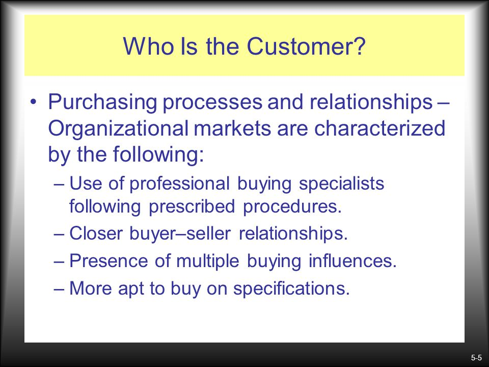 Who Is the Customer Purchasing processes and relationships –Organizational markets are characterized by the following: