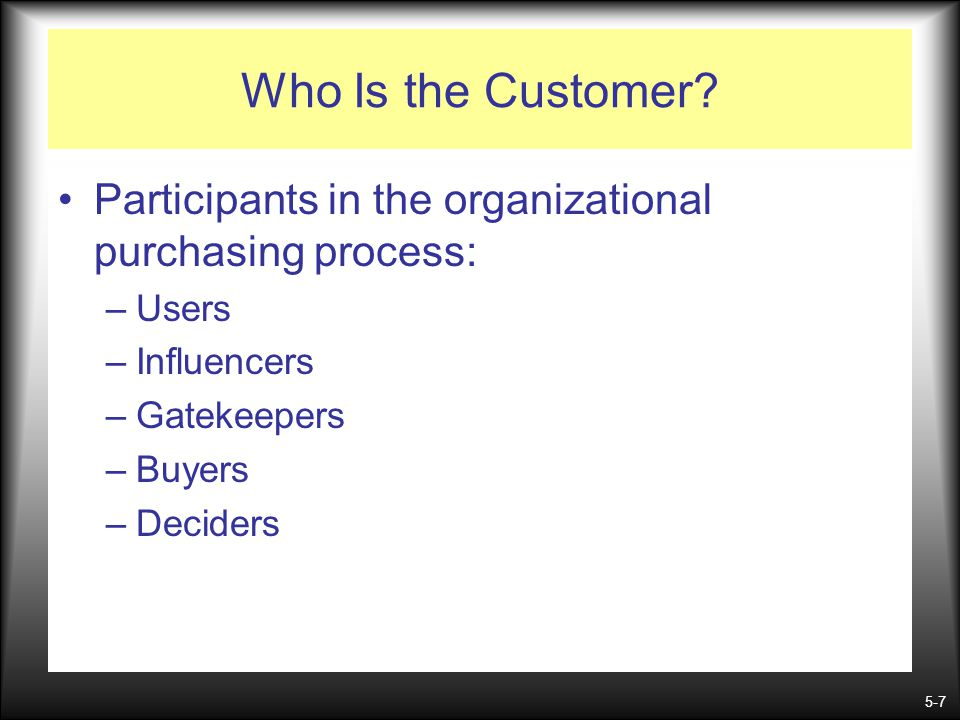 Who Is the Customer Participants in the organizational purchasing process: Users. Influencers. Gatekeepers.