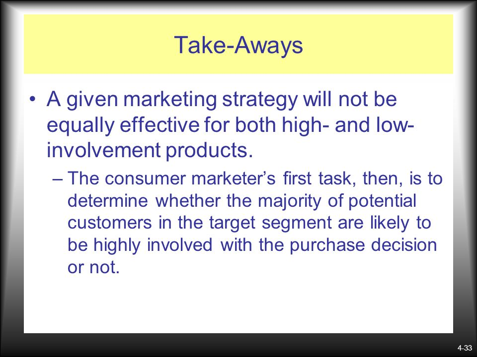 Take-Aways A given marketing strategy will not be equally effective for both high- and low-involvement products.