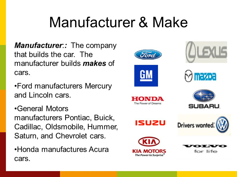 Manufacturer & Make Manufacturer:: The company that builds the car. The manufacturer builds makes of cars.