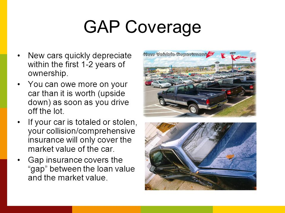 GAP Coverage New cars quickly depreciate within the first 1-2 years of ownership.