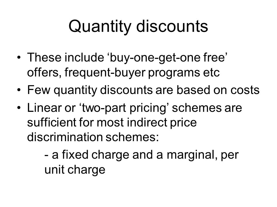 Quantity discounts These include 'buy-one-get-one free' offers, frequent-buyer programs etc. Few quantity discounts are based on costs.