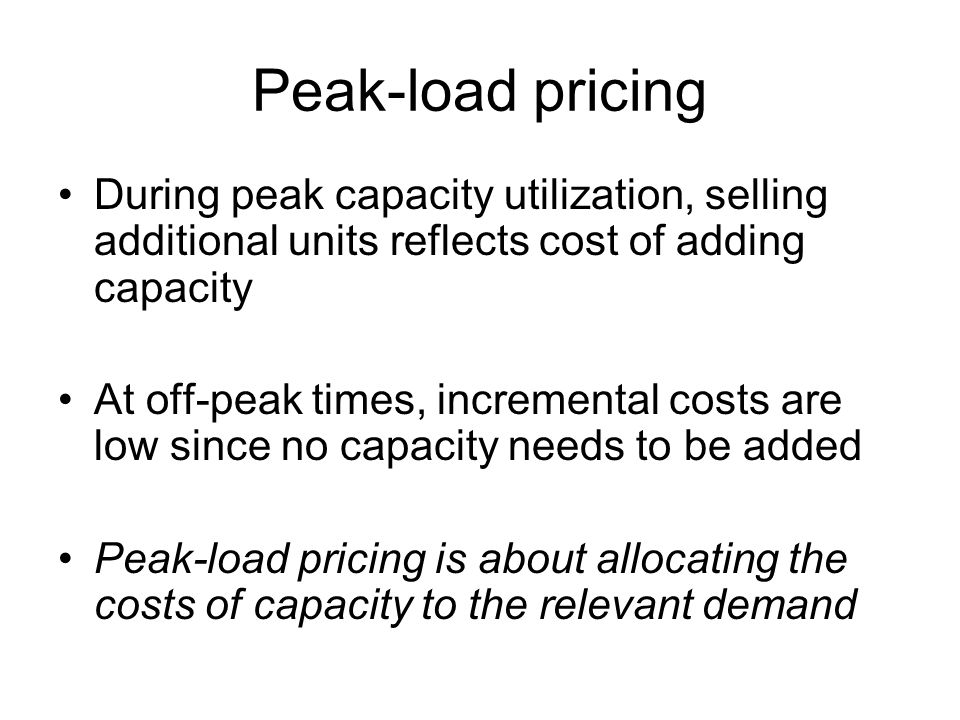 Peak-load pricing During peak capacity utilization, selling additional units reflects cost of adding capacity.