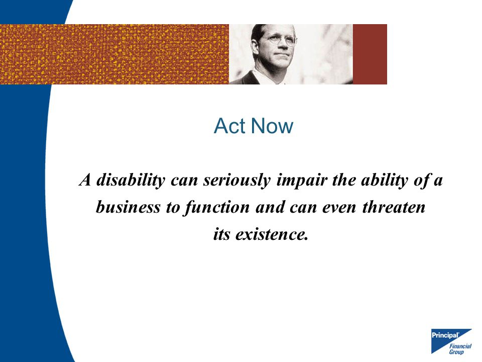 Act Now A disability can seriously impair the ability of a
