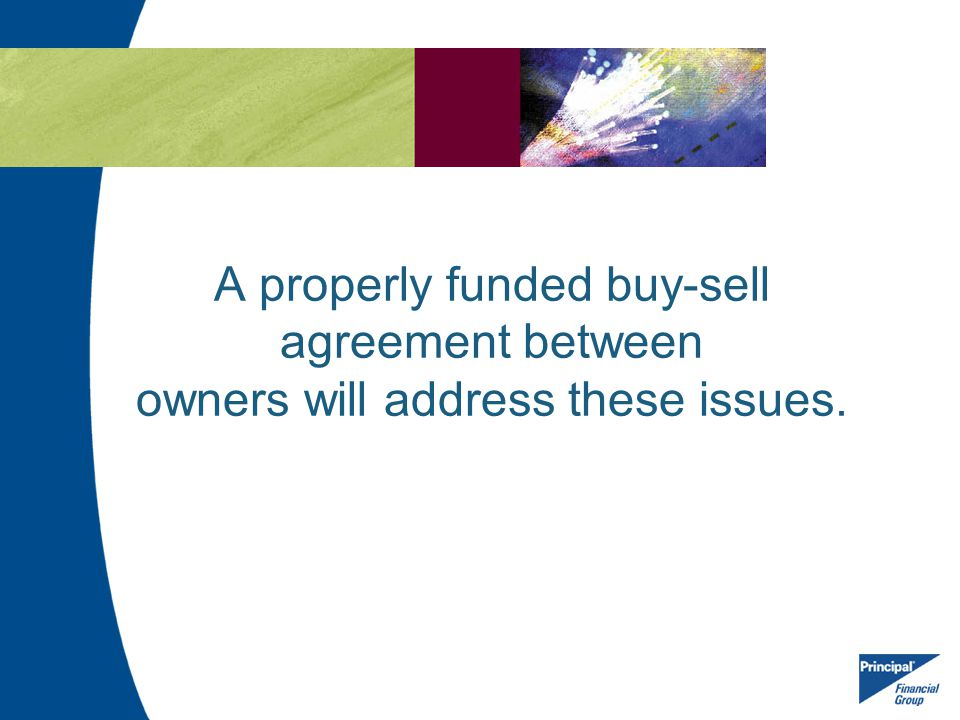 A properly funded buy-sell agreement between owners will address the issues we just discussed.