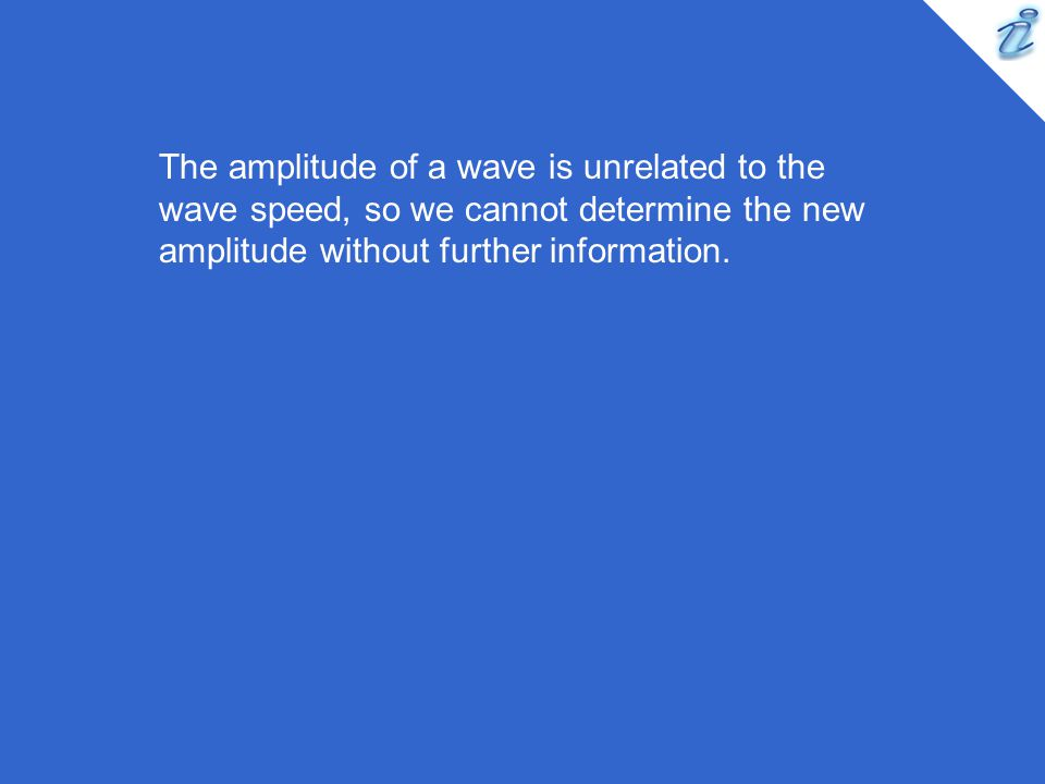 The amplitude of a wave is unrelated to the wave speed, so we cannot determine the new amplitude without further information.