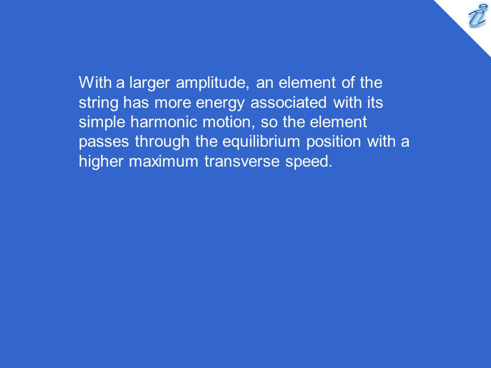With a larger amplitude, an element of the string has more energy associated with its simple harmonic motion, so the element passes through the equilibrium position with a higher maximum transverse speed.