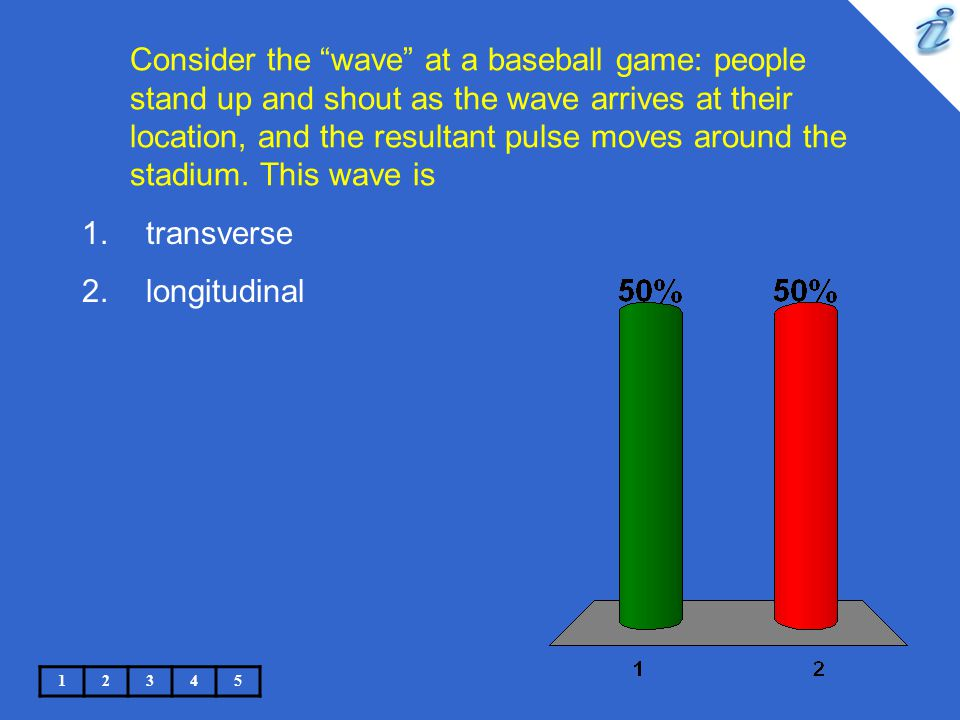 Consider the wave at a baseball game: people stand up and shout as the wave arrives at their location, and the resultant pulse moves around the stadium. This wave is