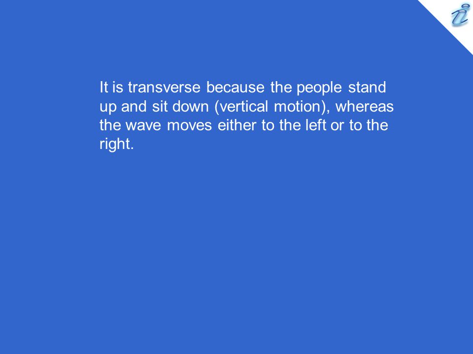 It is transverse because the people stand up and sit down (vertical motion), whereas the wave moves either to the left or to the right.