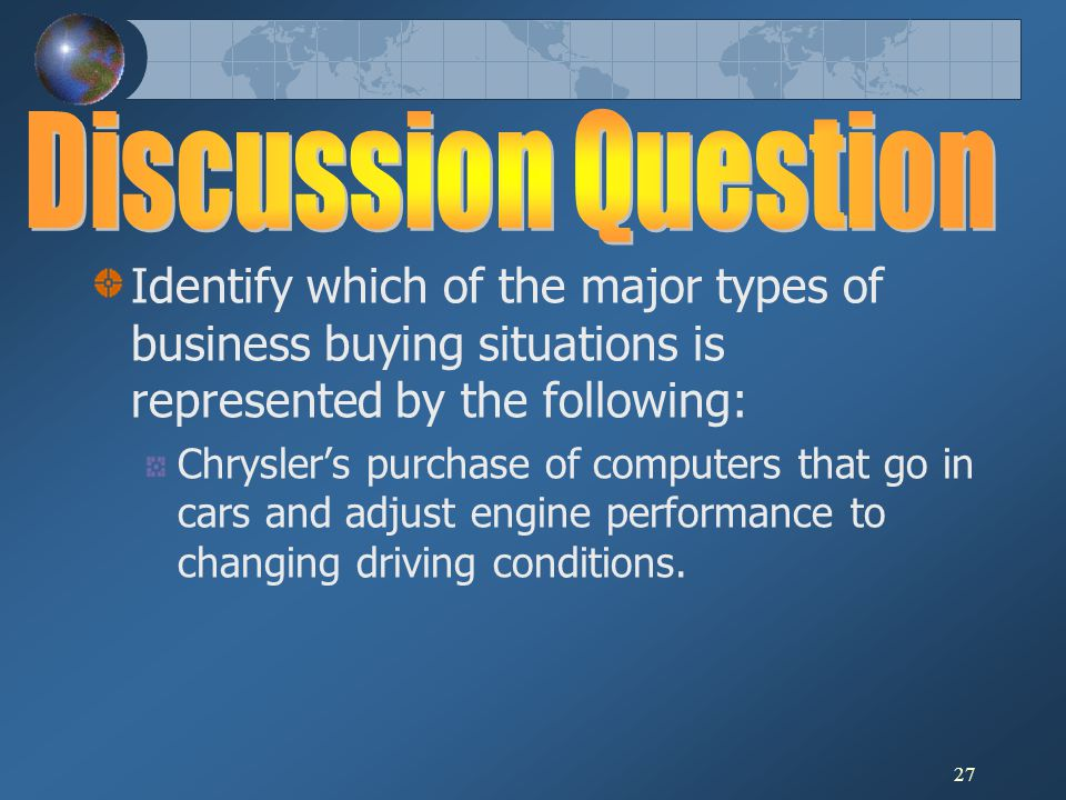 Discussion Question Identify which of the major types of business buying situations is represented by the following: