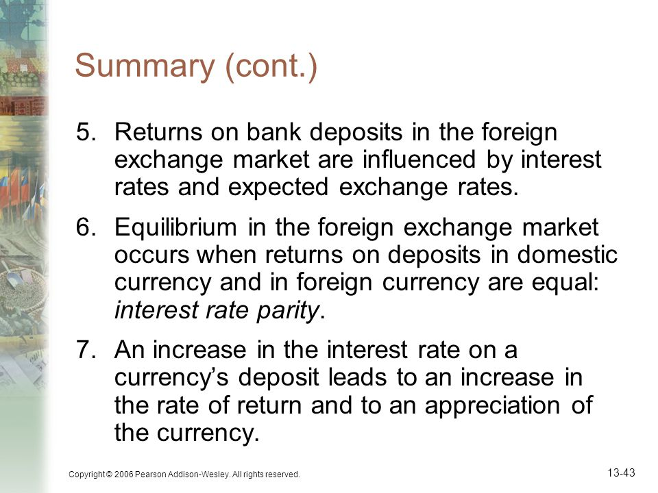 Summary (cont.) Returns on bank deposits in the foreign exchange market are influenced by interest rates and expected exchange rates.