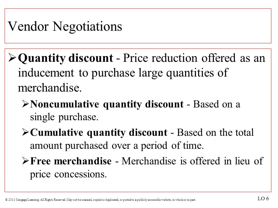 Vendor Negotiations Quantity discount - Price reduction offered as an inducement to purchase large quantities of merchandise.