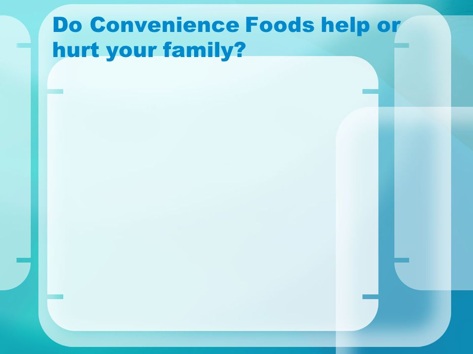 Do Convenience Foods help or hurt your family