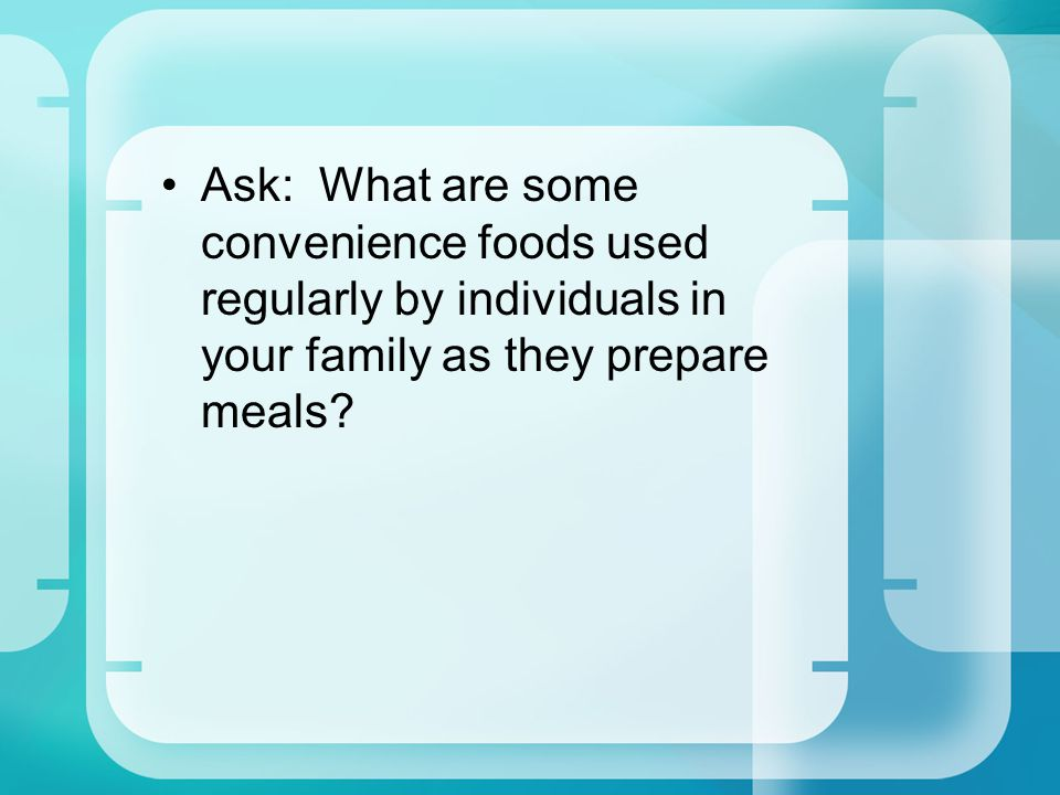 Ask: What are some convenience foods used regularly by individuals in your family as they prepare meals