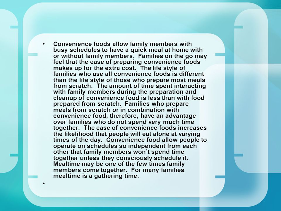 Convenience foods allow family members with busy schedules to have a quick meal at home with or without family members.