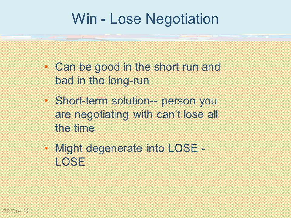 Win - Lose Negotiation Can be good in the short run and bad in the long-run.