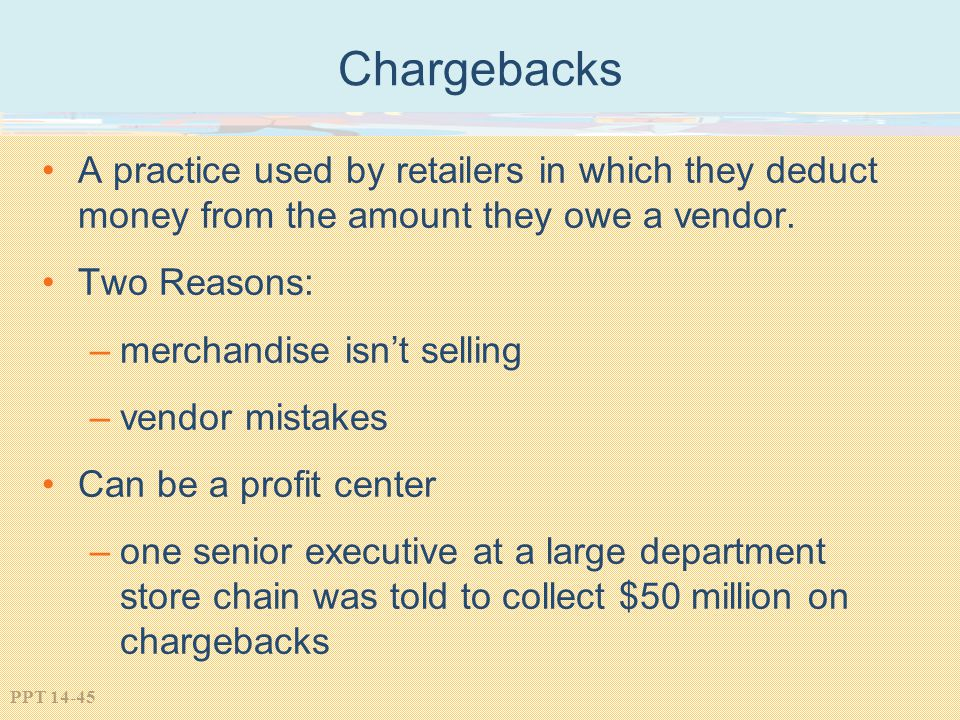 Chargebacks A practice used by retailers in which they deduct money from the amount they owe a vendor.