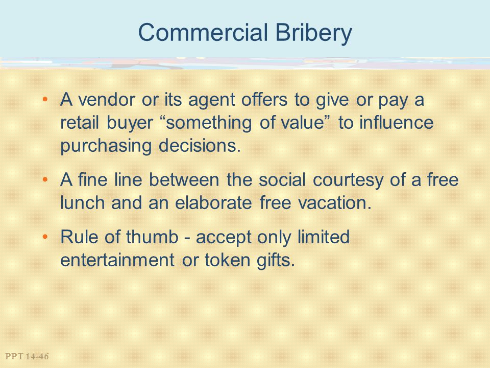 Commercial Bribery A vendor or its agent offers to give or pay a retail buyer something of value to influence purchasing decisions.