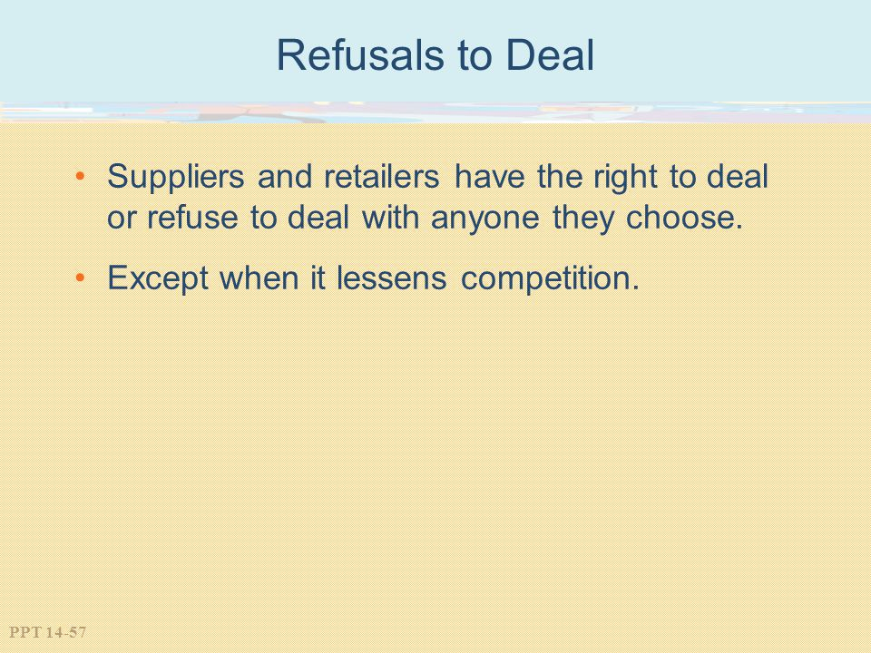 Refusals to Deal Suppliers and retailers have the right to deal or refuse to deal with anyone they choose.