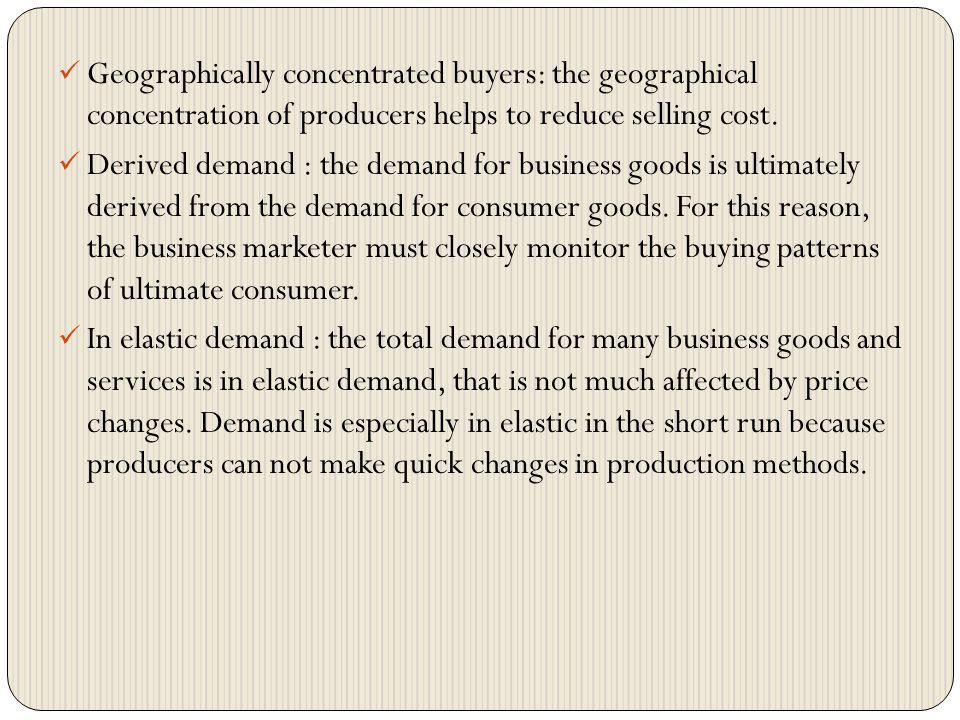 Geographically concentrated buyers: the geographical concentration of producers helps to reduce selling cost.