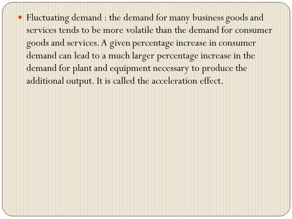 Fluctuating demand : the demand for many business goods and services tends to be more volatile than the demand for consumer goods and services.